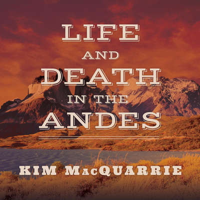 Life and Death in the Andes: On the Trail of Bandits, Heroes, and Revolutionaries Audiobook, by Kim MacQuarrie