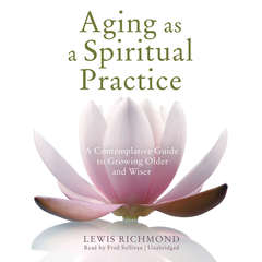 Aging as a Spiritual Practice: A Contemplative Guide to Growing Older and Wiser Audiobook, by Lewis Richmond