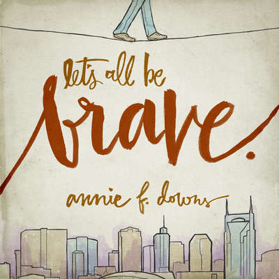 Lets All Be Brave: Living Life with Everything You Have Audiobook, by Annie F. Downs