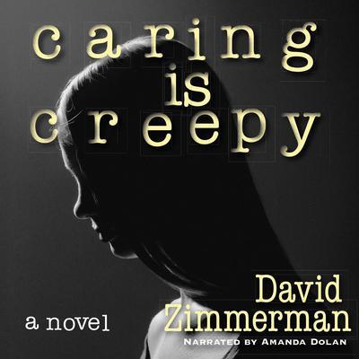Caring Is Creepy: A Novel Audiobook, by David Zimmerman