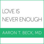 Love Is Never Enough: How Couples Can Overcome Misunderstandings, Resolve Conflicts, and Solve Relationship Problems Through Cognitive Therapy Audiobook, by Aaron T. Beck, M. D.