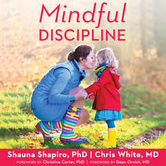 Mindful Discipline: A Loving Approach to Setting Limits and Raising an Emotionally Intelligent Child Audiobook, by Chris White, Shauna L. Shapiro