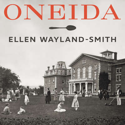 Oneida: From Free Love Utopia to the Well-Set Table Audiobook, by Ellen Wayland-Smith