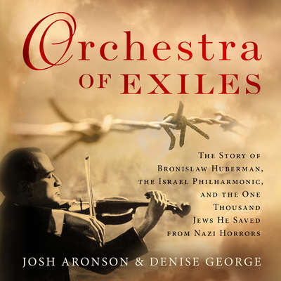 Orchestra of Exiles: The Story of Bronislaw Huberman, the Israel Philharmonic, and the One Thousand Jews He Saved from Nazi Horrors Audiobook, by Josh Aronson