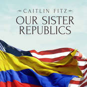 Our Sister Republics: The United States in an Age of American Revolutions Audiobook, by Caitlin Fitz