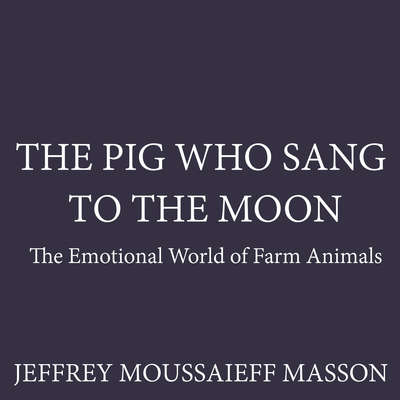 The Pig Who Sang to the Moon: The Emotional World of Farm Animals Audiobook, by Jeffrey Moussaieff  Masson