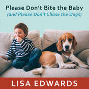 Please Dont Bite the Baby (and Please Dont Chase the Dogs): Keeping Your Kids and Your Dogs Safe and Happy Together Audiobook, by Lisa Edwards