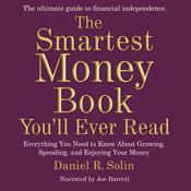 The Smartest Money Book You'll Ever Read: Everything You Need to Know about Growing, Spending, and Enjoying Your Money Audiobook, by Daniel R. Solin
