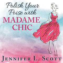 Polish Your Poise with Madame Chic: Lessons in Everyday Elegance Audiobook, by Jennifer L. Scott