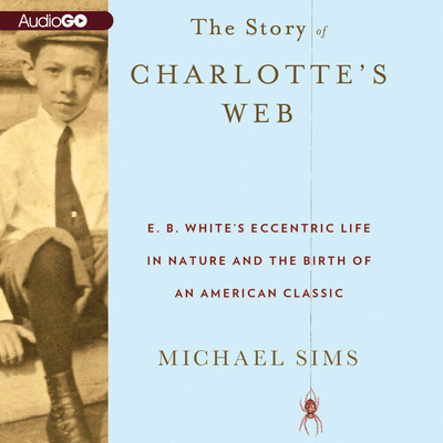 The Story of Charlotte's Web: E. B. White's Eccentric Life in Nature and the Birth of an American Classic Audiobook, by Michael Sims