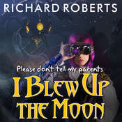 Please Dont Tell My Parents I Blew Up the Moon Audiobook, by Richard Roberts