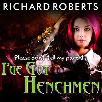 Please Dont Tell My Parents Ive Got Henchmen Audiobook, by Richard Roberts