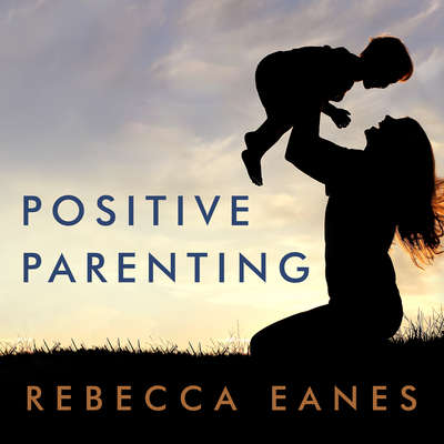 Positive Parenting: An Essential Guide Audiobook, by Rebecca Eanes