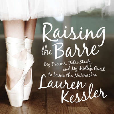 Raising the Barre: Big Dreams, False Starts, and My Midlife Quest to Dance the Nutcracker Audiobook, by Lauren Kessler