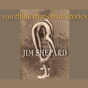 You Think That's Bad: Stories, by Jim Shepard