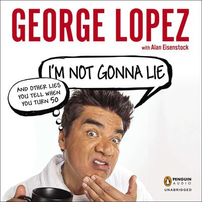 Im Not Gonna Lie: and Other Lies You Tell When You Turn 50: And Other Lies You Tell When You Turn 50 Audiobook, by George Lopez