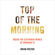 Top of the Morning: Inside the Cutthroat World of Morning TV, by Brian Stelter