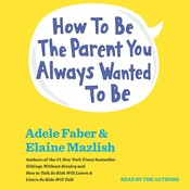 How to Be the Parent You Always Wanted to Be, by Adele Faber