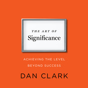 The Art of Significance: Achieving the Level beyond Success, by Dan Clark