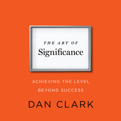 The Art of Significance: Achieving The Level Beyond Success Audiobook, by Dan Clark