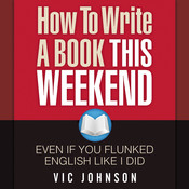 How to Write a Book This Weekend, Even If You Flunked English Like I Did, by Vic Johnson