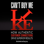 Can't Buy Me Like: How Authentic Customer Connections Drive Superior Results, by Bob Garfield, Doug Levy
