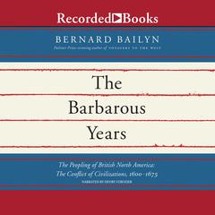 The Barbarous Years: The Peopling of British North America: The Conflict of Civilizations, 1600-1675 Audiobook, by Bernard Bailyn