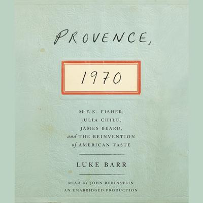 Provence, 1970: M.F.K. Fisher, Julia Child, James Beard, and the Reinvention of American Taste Audiobook, by Luke Barr