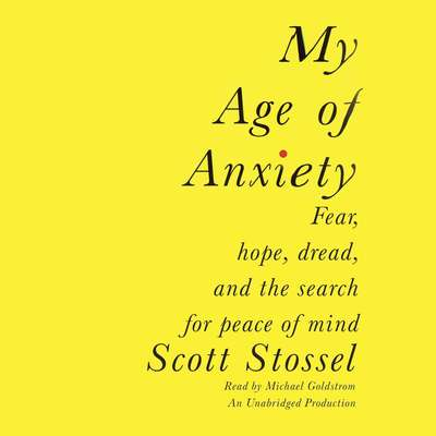 My Age of Anxiety: Fear, Hope, Dread, and the Search for Peace of Mind Audiobook, by Scott Stossel