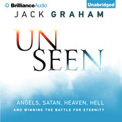 Unseen: Angels, Satan, Heaven, Hell, and Winning the Battle for Eternity, by Jack Graham