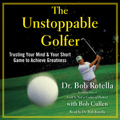 The Unstoppable Golfer: Trusting Your Mind & Your Short Game to Achieve Greatness Audiobook, by Bob Cullen, Dr. Bob Rotella