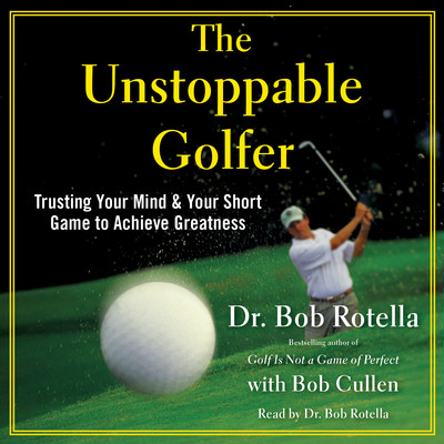 The Unstoppable Golfer: Trusting Your Mind & Your Short Game to Achieve Greatness Audiobook, by Dr. Bob Rotella