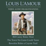 Bill Carey Rides West, The Town No Guns Could Tame, Bowdrie Rides a Coyote Trail Audiobook, by Louis L'Amour