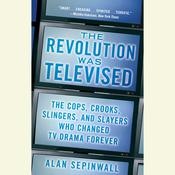 The Revolution Was Televised: The Cops, Crooks, Slingers, and Slayers Who Changed TV Drama Forever, by Alan Sepinwall