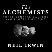 The Alchemists: Three Central Bankers and a World on Fire Audiobook, by Neil Irwin