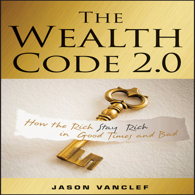 The Wealth Code 2.0: How the Rich Stay Rich in Good Times and Bad Audiobook, by Jason Vanclef