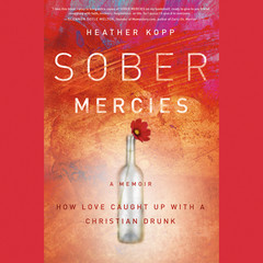 Sober Mercies: How Love Caught Up with a Christian Drunk Audiobook, by Heather Harpham Kopp, Heather Kopp