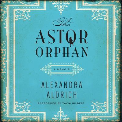 The Astor Orphan: A Memoir Audiobook, by Alexandra Aldrich