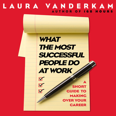 What the Most Successful People Do at Work: A Short Guide to Making Over Your Career Audiobook, by Laura Vanderkam