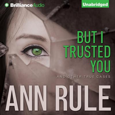 But I Trusted You: And Other True Cases Audiobook, by Ann Rule