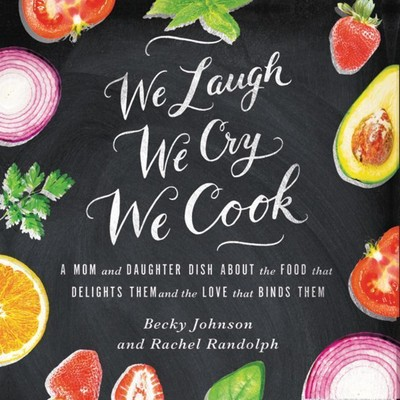 We Laugh, We Cry, We Cook: A Mom and Daughter Dish about the Food That Delights Them and the Love That Binds Them Audiobook, by Becky Johnson