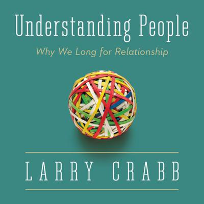 Understanding People: Why We Long for Relationship Audiobook, by Larry Crabb