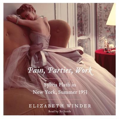 Pain, Parties, Work: Sylvia Plath in New York, Summer 1953 Audiobook, by Elizabeth Winder