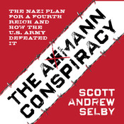 the Axmann Conspiracy: The Nazi Plan for a Fourth Reich and How the U.S. Army Defeated It Audiobook, by Scott Andrew Selby