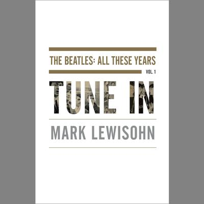 Tune In: The Beatles: All These Years Audiobook, by Mark Lewisohn
