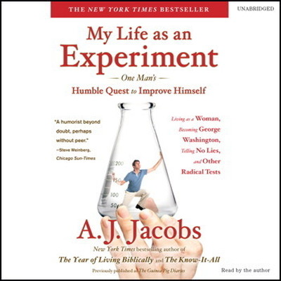 My Life as an Experiment: One Mans Humble Quest to Improve Himself by Living as a Woman, Becoming George Washington, Telling No Lies, and Other Radical Tests Audiobook, by A. J. Jacobs