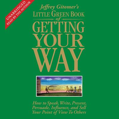 The Little Green Book of Getting Your Way: How to Speak, Write, Present, Persuade, Influence, and Sell Your Point of View to Others Audiobook, by Jeffrey Gitomer
