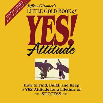 Printable The Little Gold Book of YES! Attitude: How to Find, Build, and Keep a YES! Attitude for a Lifetime of Success Audiobook Cover Art
