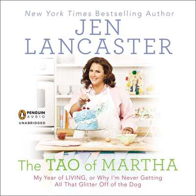 The Tao of Martha: My Year of LIVING; Or, Why Im Never Getting All That Glitter Off of the Dog Audiobook, by Jen Lancaster