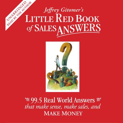 Printable Jeffrey Gitomer's Little Red Book of Sales Answers: 99.5 Real Life Answers That Make Sense, Make Sales, and Make Money Audiobook Cover Art